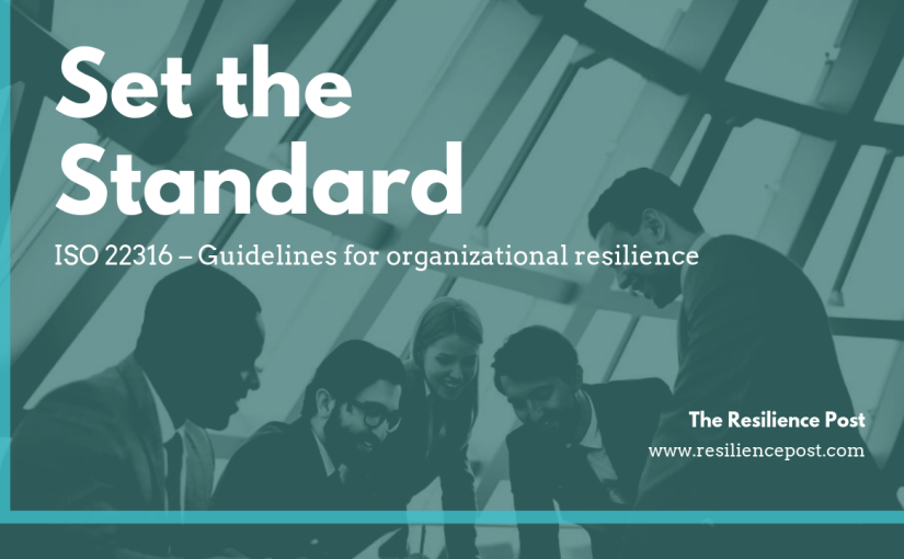 Set the Standard – ISO 22316 – Guidelines for organizational resilience